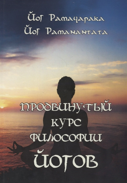 Рамачарака Й., Раманантата Й. Продвинутый курс Философии йогов й экштейн честь в философии и в праве