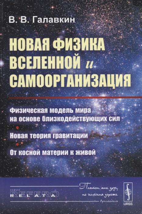 Галавкин В. Новая физика Вселенной и самоорганизация Физическая модель мира на основе близкодействующих сил Новая теория гравитации От косной материи к живой