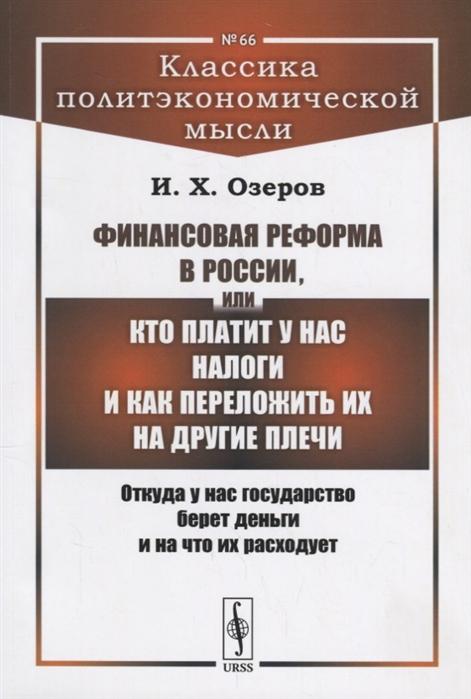Озеров И. Финансовая реформа в России или Кто платит у нас налоги и как переложить их на другие плечи Откуда у нас государство берет деньги и на что их расходует