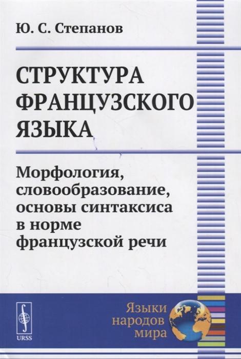 Степанов Ю. Структура французского языка Морфология словообразование основы синтаксиса в норме французской речи