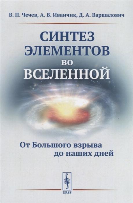 все цены на Чечев В., Иванчик А., Варшалович Д. Синтез элементов во Вселенной От Большого взрыва до наших дней онлайн