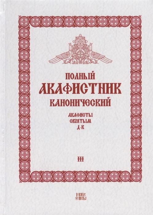 Людоговский Ф. (сост.) Полный канонический акафистник Том III Акафисты Святым Д-К
