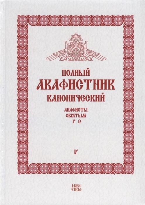 Людоговский Ф. (сост.) Полный канонический акафистник Том V Акафисты Святым Р-Э
