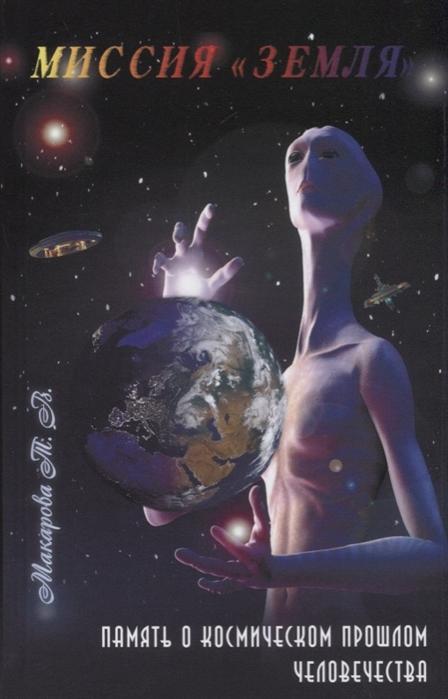 Макарова Т. Миссия Земля Память о космическом прошлом человечества бейли а трактат о космическом огне т 2