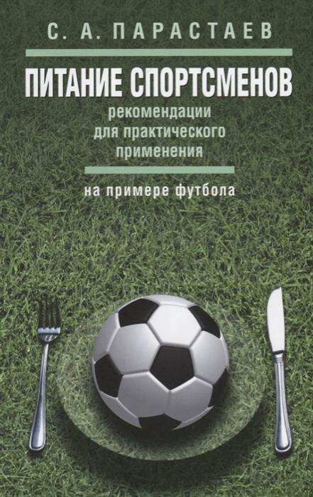Парастаев С. Питание спортсменов рекомендации для практического применения на примере футбола Методические рекомендации