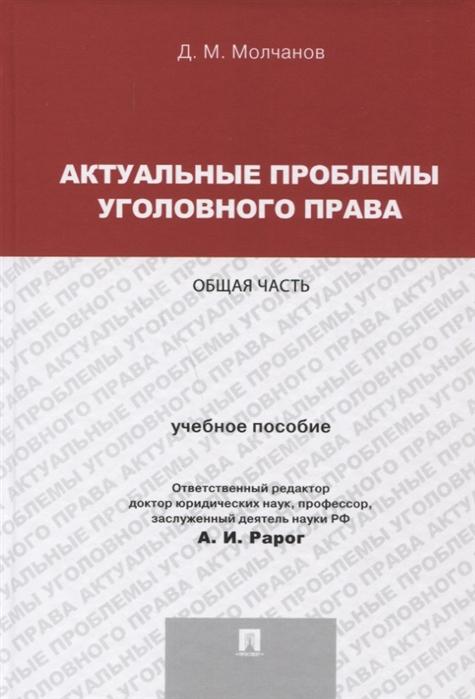 Молчанов Д. Актуальные проблемы уголовного права Общая часть Учебное пособие цены онлайн