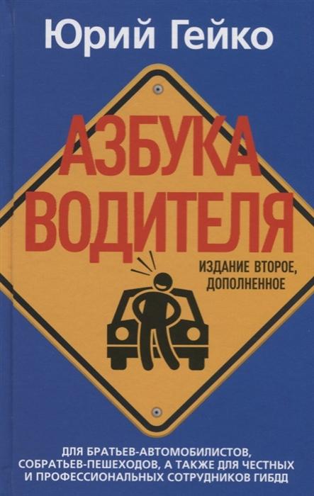 Гейко Ю. Азбука водителя Для братьев-автомобилистов собратьев-пешеходов а также для честных и профессиональных сотрудников ГИБДД