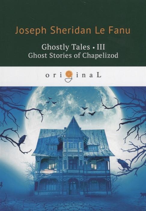 Le Fanu J. Ghostly Tales III Ghost Stories of Chapelizod недорого