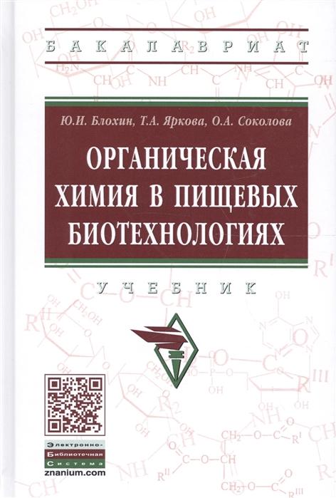 Блохин Ю., Яркова Т., Соколова О. Органическая химия в пищевых биотехнологиях Учебник