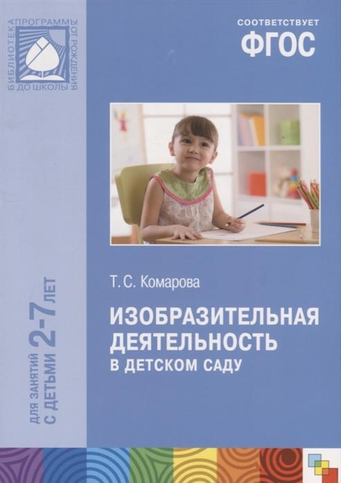 Комарова Т. Изобразительная деятельность в детском саду Для занятий с детьми 2-7 лет т с комарова изобразительная деятельность в детском саду младшая группа