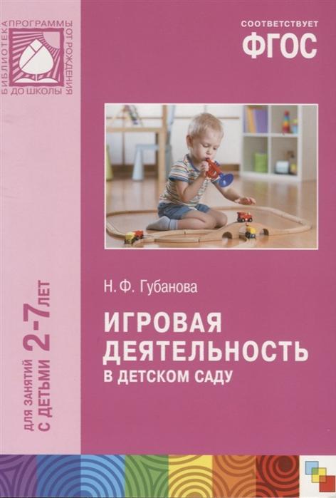 Губанова Н. Игровая деятельность в детском саду Для занятий с детьми 2-7 лет