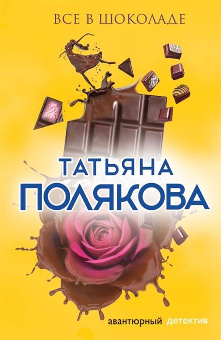 Фото - Полякова Т. Все в шоколаде полякова т в аста ла виста беби роман