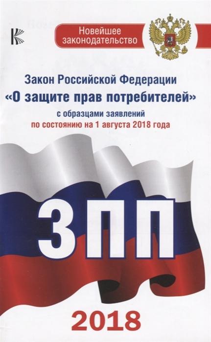 Таранин А. (ред.) Закон Российской Федерации О защите прав потребителей с образцами заявлений по состоянию на 1 августа 2018 года