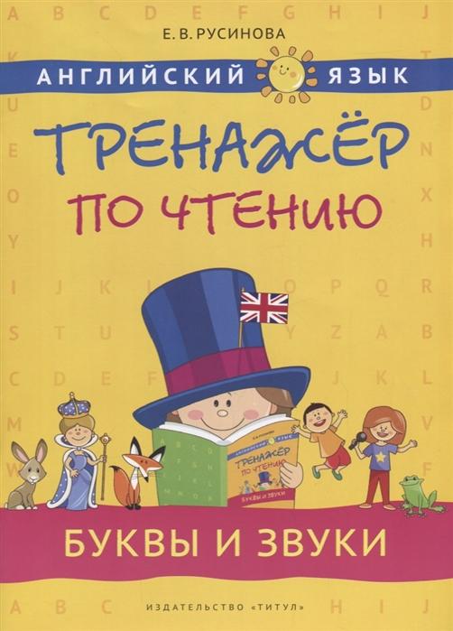 Русинова Е. Английский язык Тренажер по чтению Буквы и звуки