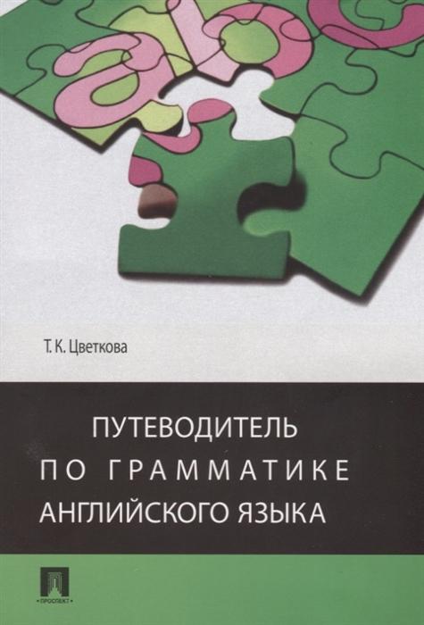 Цветкова Т. Путеводитель по грамматике английского языка Учебное пособие