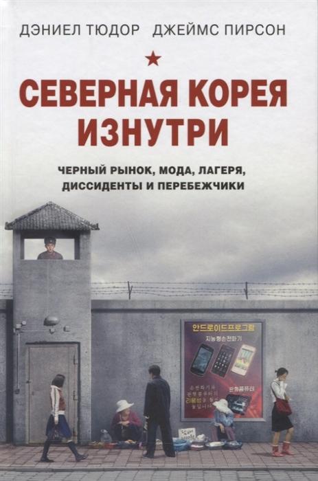 цены Тюдор Д., Пирсон Д. Северная Корея изнутри черный рынок мода лагеря диссиденты и перебежчики
