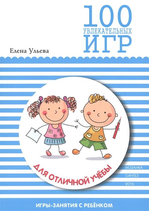 Ульева Е. 100 увлекательных игр для отличной учебы елена ульева 100 увлекательных игр для здоровья вашего ребёнка
