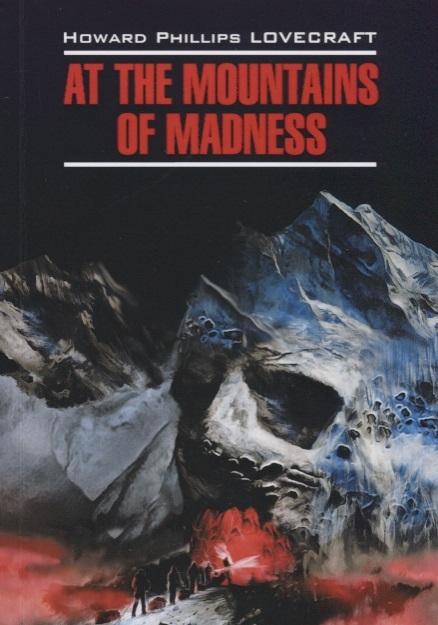At the mountains of madness Хребты безумия Книга для чтения на английском языке