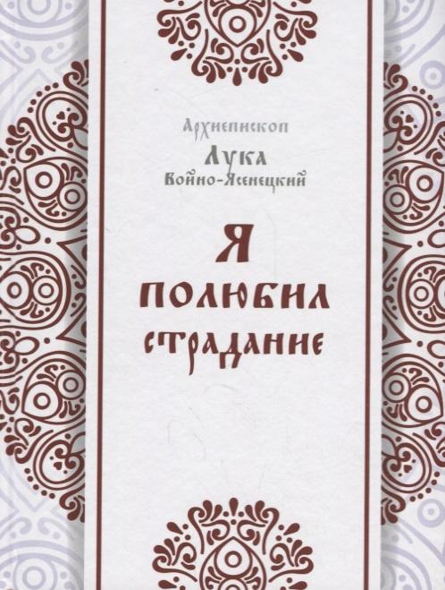 Архиепископ Лука (Войно-Ясенецкий) Я полюбил страдание святитель лука крымский войно ясенецкий я полюбил страдание автобиография