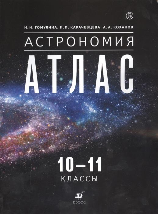 Гомулина Н., Карачевцева И., Коханов А. Астрономия 10-11 классы Атлас
