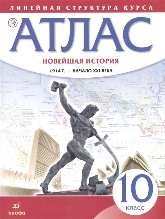 Новейшая история 1914 г - начало XXI века 10 класс Атлас Линейная структура курса