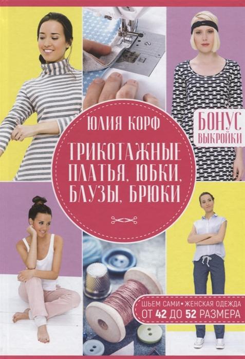 Корф Ю. Трикотажные платья юбки блузы брюки Шьем сами Женская одежда от 42 до 52 размера Бонус выкройки