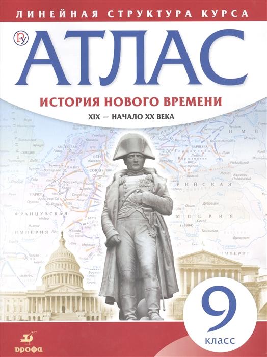 История нового времени XIX - начало XX века 9 класс Атлас Линейная структура курса