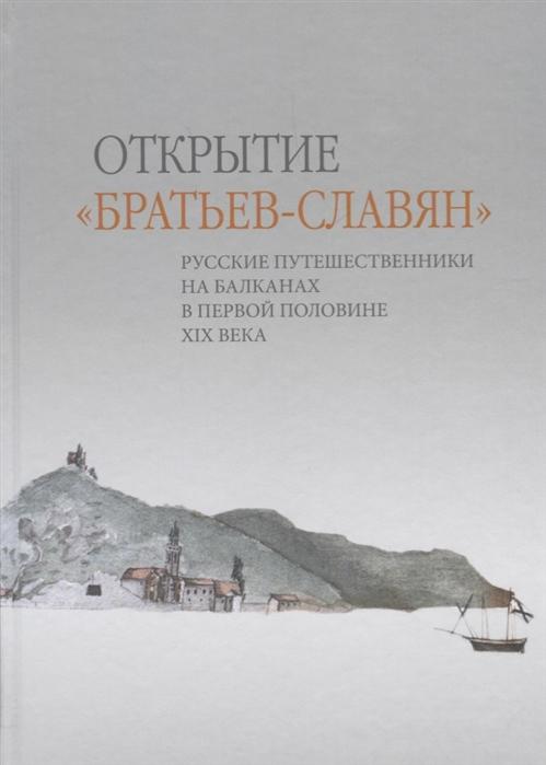 Открытие братьев-славян русские путешественники на Балканах в первой половине XIX века