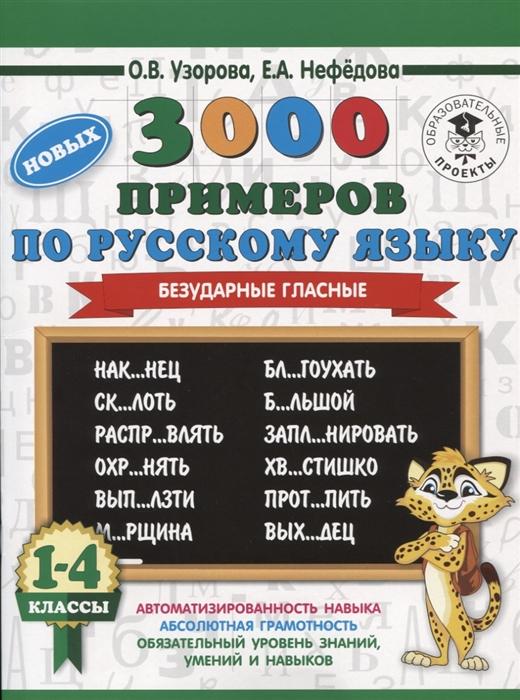 Узорова О. Нефедова Е. 3000 новых примеров по русскому языку 1-4 классы Безударные гласные узорова о нефедова е 3000 задач и примеров по математике 3 4 классы