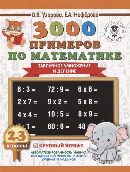 Узорова О. Нефедова Е. 3000 примеров по математике 2-3 классы Табличное умножение и деление Крупный шрифт узорова о нефедова е 3000 примеров по математике внетабличное умножение и деление 3 4 классы
