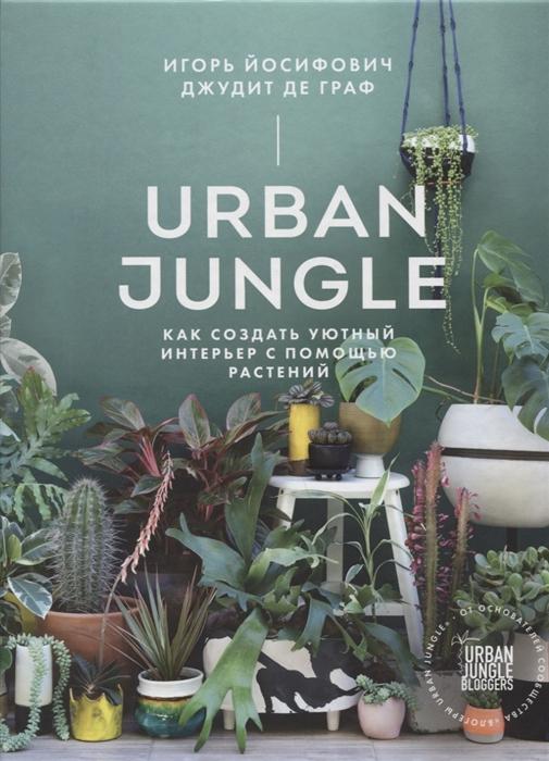 цена на Йосифович И., Де Граф Д.. Urban Jungle Как создать уютный интерьер с помощью растений