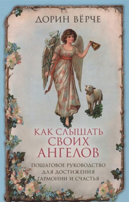 Верче Д. Как слышать своих ангелов Пошаговое руководство для достижения гармонии и счастья