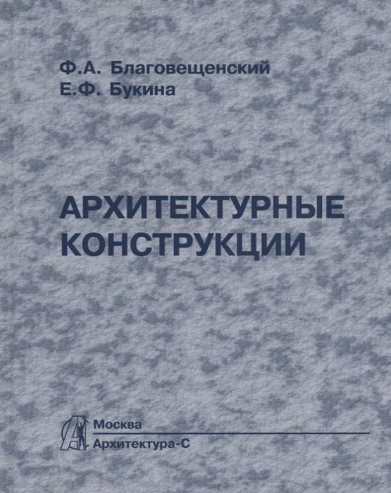Благовещенский Ф., Букина Е. Архитектурные конструкции Учебник