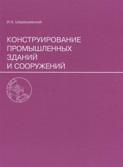 Шерешевский И. Конструирование промышленных зданий и сооружений шерешевский и а конструирование гражданских зданий