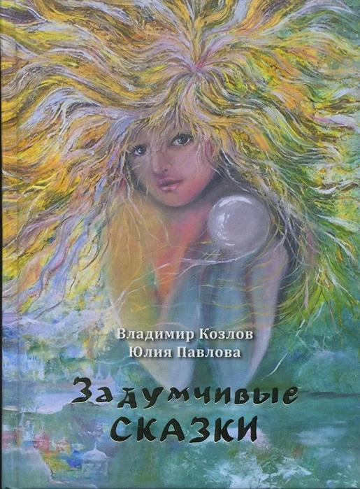 Козлов В., Павлова Ю. Задумчивые сказки для детей старшего возраста и подростков тридцати-сорока лет