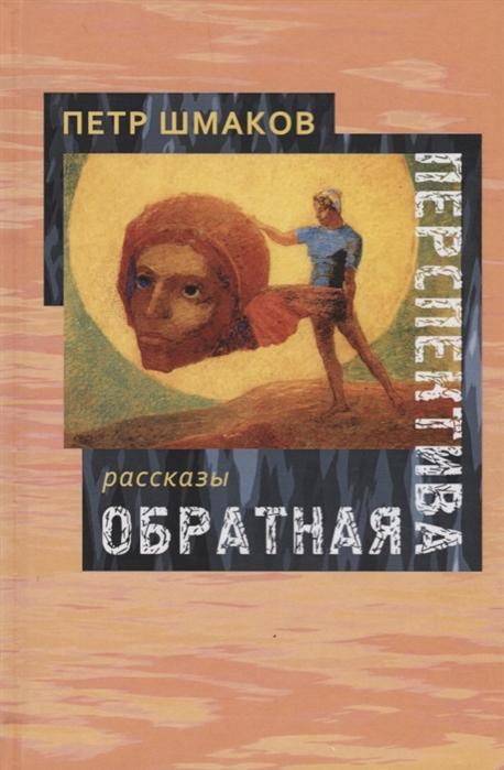 Шмаков П. Обратная перспектива Рассказы цена и фото