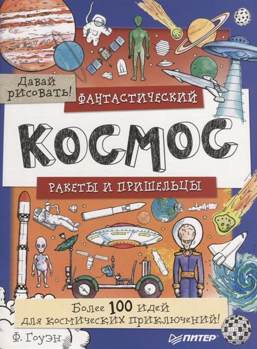Купить Давай рисовать Фантастический космос Ракеты и пришельцы Более 100 идей для космических приключений, Питер СПб, Рисование