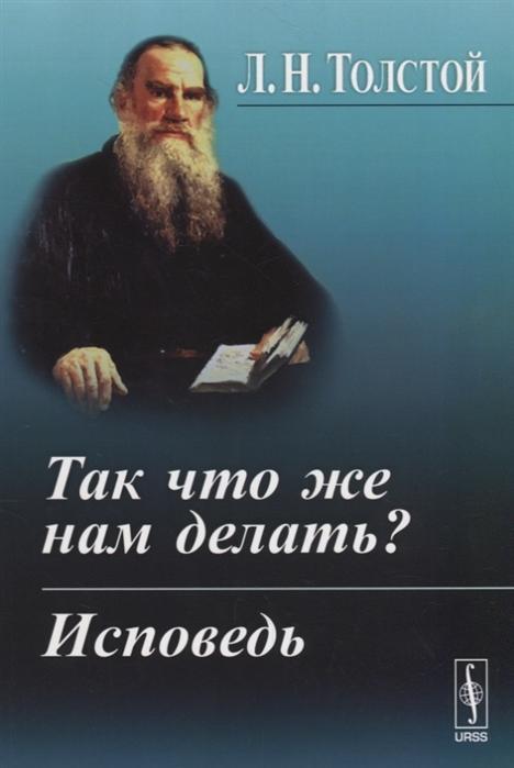 Толстой Л. Так что же нам делать Исповедь