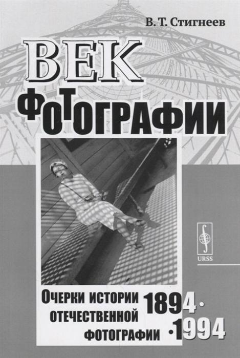 Стигнеев В. Век фотографии 1894-1994 Очерки истории отечественной фотографии
