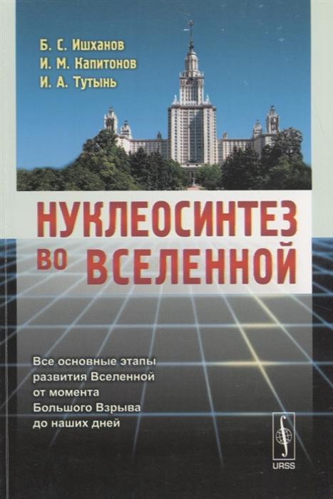 Ишханов Б., Капитонов И., Тутынь И. Нуклеосинтез во Вселенной