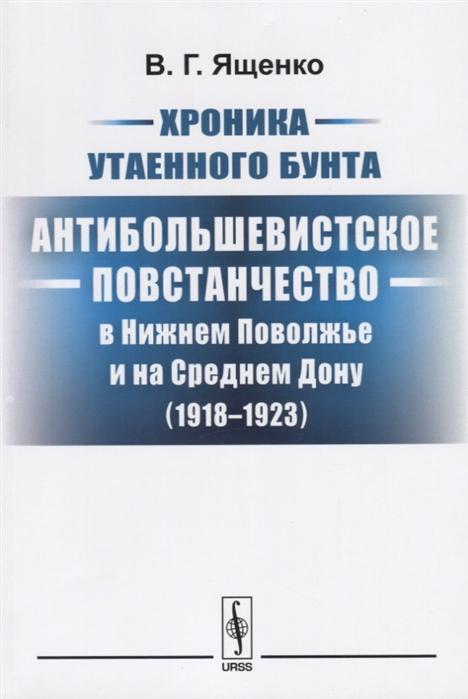 Ященко В. Хроника утаенного бунта Антибольшевистское повстанчество в Нижнем Поволжье и на Среднем Дону 1918-1923