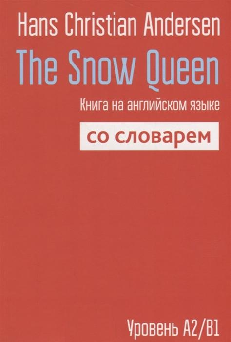 Andersen Н. The Snow Queen Книга на английском языке со словарем Уровень А2 В1