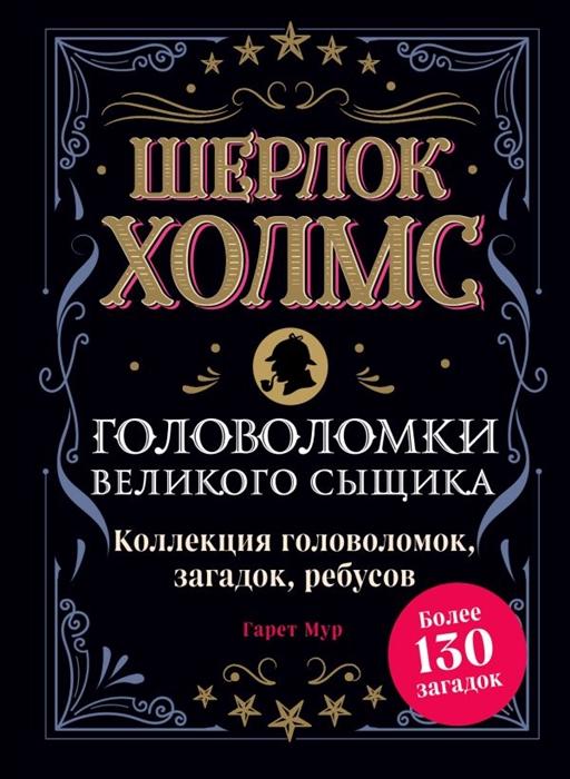 Мур Г. Шерлок Холмс Головоломки великого сыщика Коллекция головоломок загадок ребусов Более 130 загадок мур г реши меня большая книга загадок и головоломок
