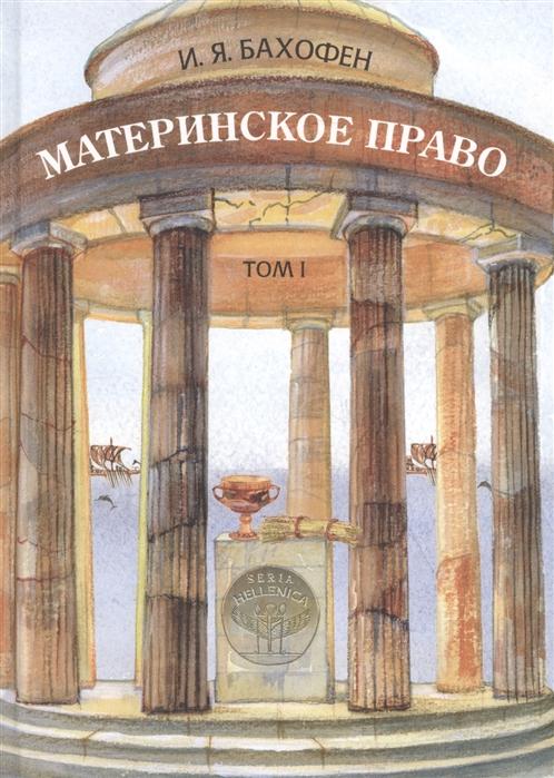 Материнское право Исследование гинекократии древнего мира в соответствии с ее религиозной и правовой природой Том I