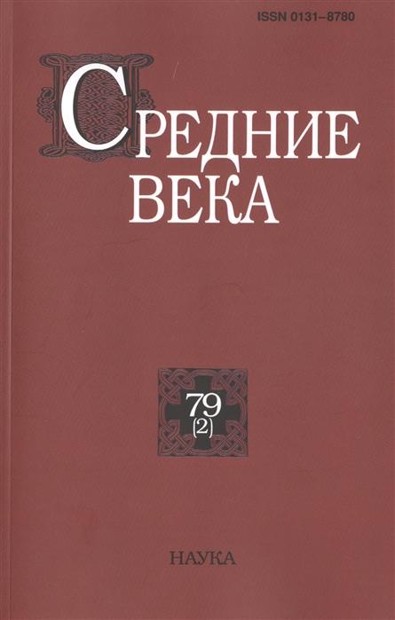Средние века Исследования по истории Средневековья и раннего Нового времени Выпуск 79 2