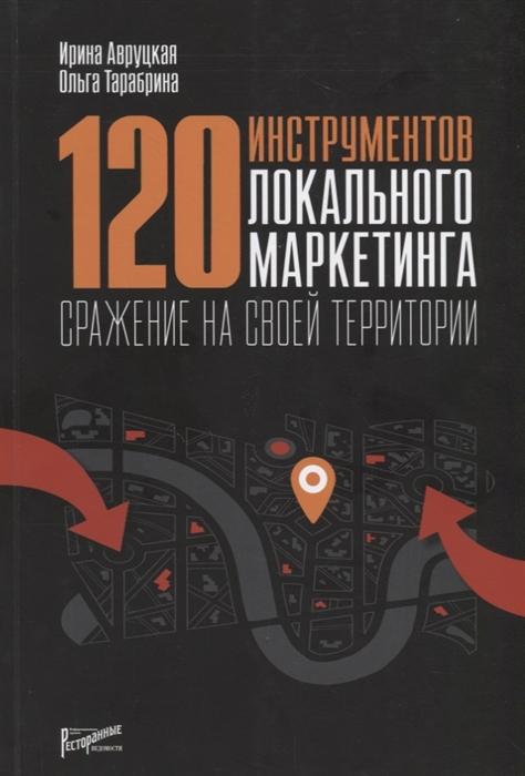 Авруцкая И., Тарабрина О. 120 инструментов локального маркетинга Сражение на своей территории