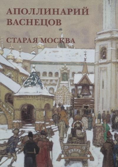 Аполлинарий Васнецов Старая Москва Набор открыток астахов ю аполлинарий васнецов старая москва