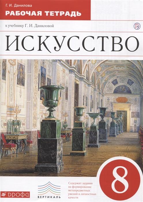 Данилова Г. Искусство 8 класс Рабочая тетрадь К учебнику Г И Даниловой