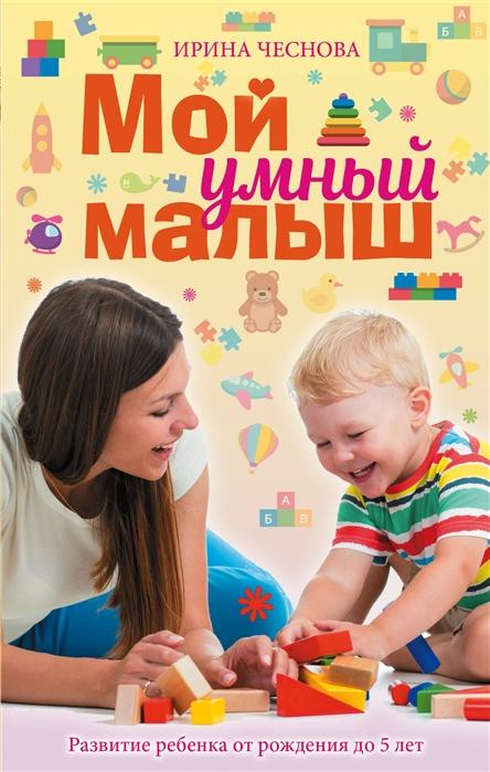 Чеснова И. Мой умный малыш ирина чеснова мой умный малыш развитие ребенка от рождения до пяти лет