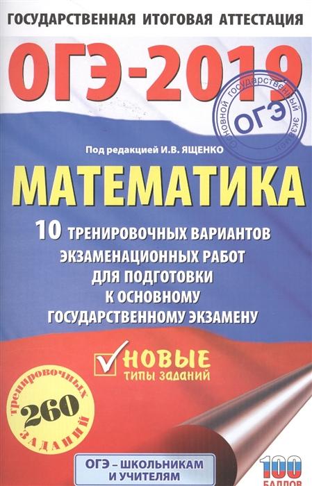 ОГЭ-2019 Математика 10 тренировочных вариантов экзаменационных работ для подготовки к основному государственному экзамену